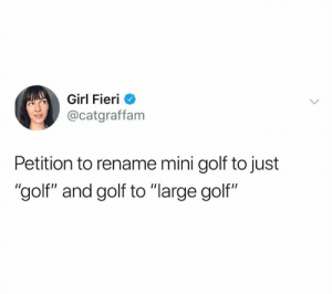 "You got my signature (credit & consent: @catherinegraffam): Girl Fieri  @catgraffam  Petition to rename mini golf to just  ""golf"" and golf to ""large golf"" You got my signature (credit & consent: @catherinegraffam)"