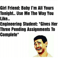 """Engineering, Dekh Bhai, and International: Girl Friend: Baby I'm All Yours  Tonight.. Use Me The Way You  Like..  Engineering Student: """"Gives Her  Three Pending Assignments To  Complete Best use 😂😂😂"""