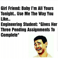 Memes, 🤖, and Student: Girl Friend: Baby I'm All Yours  Tonight.. Use Me The Way You  Like..  Engineering Student: *Gives Her  Three Pending Assignments To  Complete Hahah damn. 😂😂 . Indian_shit 💩