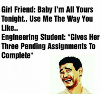 Memes, 🤖, and Engineer: Girl Friend: Baby I'm All Yours  Tonight.. Use Me The Way You  Like..  Engineering Student: *Gives Her  Three Pending Assignments To  Complete Tag a engineer 😂😂😂