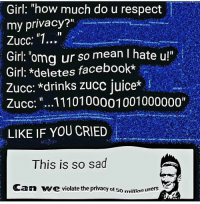 "Facebook, Memes, and Omg: Girl: ""how much do u respect  my privacy?""  Zucc: 1...  : omg ur so mean I hate u!""  Girl: *deletes facebook*  Zucc: ""..1110100001001000000""  LIKE IF YOU CRIED  This is so sad  Can ve violate the privacy of 50 million user Sips w a t e r"