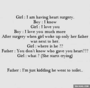 9gag, Crying, and Love: Girl : I am having heart surgery.  Boy I know  Girl : I love you  Boy I love you much more  After surgery when girl woke up only her father  was next to her.  Girl: where is he ??  Father : You don't know who gave you heart???  Girl: what? (She starts crying)  Father I'm just kidding he went to toilet..  VIA 9GAG.COM Troll father