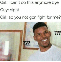 😂 😂 😂: Girl: i can't do this anymore bye  Guy: aight  Girl: so you not gon fight for me? 😂 😂 😂