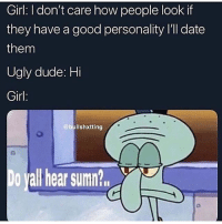 Dude, Ugly, and Dirty: Girl: I don't care how people look If  they have a good personality I'll date  them  Ugly dude: Hi  Girl  @bullshxtting  o vall hear sumn? see, these thots be doing us kings dirty