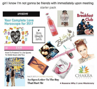 Apparently, Club, and Friends: girl I know I'm not gonna be friends with immediately upon meeting  starter pack  The  Breakfast  seventeen  CLOSER  Club  Your Complete Love  Horoscope for 2017  leTs TAIK  gh  aug  Love  ISM  How To Pretend To Like Sports  To Make Guys Like You  cksheepmemes  OFSUMMER  b 27,.2017  CHAKRA  Feb 27, 2017 At Fairfield University  An Open Leller To The Boy  That Ilurt Me  4 Reasons Why I Love Missionary lol I'm sry I couldn't help it...this is nothing to be proud of cuz apparently struggling to have female friends is a red flag LOL (woops I'm deeply problematic, not healthy, etc) but it's rly hard for me to connect with girls and lol I hate dudes cuz it makes me mad how I enjoy their company more than normie girls so like lmao big misanthropic MOOD