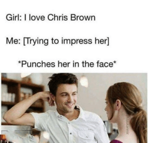 Chris Brown, Love, and Girl: Girl: I love Chris Brown  Me:  [Trying to impress her]  Punches her in the face*