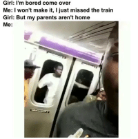 Bored, Come Over, and Memes: Girl: I'm bored come over  Me: I won't make it, I just missed the train  Girl: But my parents aren't home  Me: I'll die for the pussy