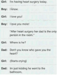 i love you more: Girl: I'm having heart surgery today.  Boy: I know  Girl  I love you!  Boy: I love you more!  *After heart surgery her dad is the only  person in the room.  Girl  Where is he?  Dad: Don't you know who gave you the  heart?  Girl  (Starts crying)  Dad: Im just kidding he went to the  bathroom.