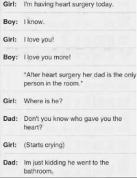 Crying, Dad, and Love: Girl: I'm having heart surgery today.  Boy: Iknow.  Girl: I love you!  Boy: love you more!  After heart surgery her dad is the only  person in the room.  Girl:  Where is he?  Dad:  Don't you know who gave you the  heart?  Girl: (Starts crying)  Dad:  Im just kidding he went to the  bathroom. silly-luv:  ♡ find your best posts on my blog ♡