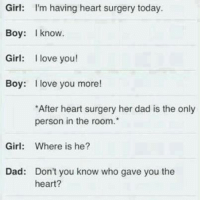 Dad, Funny, and Girls: Girl: I'm having heart surgery today.  Boy: know.  Girl: I love you!  Boy: I love you more!  *After heart surgery her dad is the only  person in the room.  Girl  Where is he?  Dad: Don't you know who gave you the  heart?