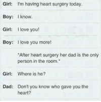 i love you more: Girl: I'm having heart surgery today.  Boy: know.  Girl: I love you!  Boy: I love you more!  *After heart surgery her dad is the only  person in the room.  Girl  Where is he?  Dad: Don't you know who gave you the  heart?