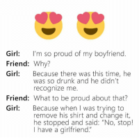 "Boyfriend: Girl: I'm so proud of my boyfriend  Friend  Why?  Girl  Because there was this time, he  was so drunk and he didn't  recognize me.  Friend: What to be proud about that?  Girl: Because when I was trying to  remove his shirt and change it,  he stopped and said: ""No, stop!  I have a girlfriend."