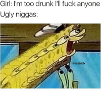 Drunk, Funny, and Pussy: Girl: I'm too drunk I'll fuck anyone  Ugly niggas:  Finessedx Being ugly is tuff man you get no pussy 😔