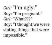 """Pregnant, Ugly, and Girl: Girl: """"I'm ugly.""""  Boy: """"I'm pregnant.""""  Girl: """"What???""""  Boy: """"I thought we were  stating things that were  impossible."""""""