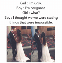 Tag someone 💙😱 ❤❤❤: Girl I'm ugly.  Boy: I'm pregnant.  Girl what?  Boy: thought we we were stating  things that were impossible. Tag someone 💙😱 ❤❤❤