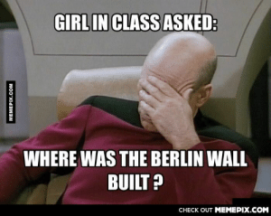 like really?omg-humor.tumblr.com: GIRL IN CLASS ASKED:  WHERE WAS THE BERLIN WALL  BUILT ?  CHECK OUT MEMEPIX.COM  MEMEPIX.CCOM like really?omg-humor.tumblr.com