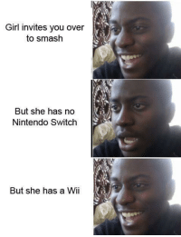 Nintendo, Smashing, and Girl: Girl invites you over  to smash  But she has no  Nintendo Switch  But she has a Wi