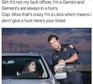 Crazy, Reddit, and Wow: Girl: It's not my fault officer, I'm a Gemini and  Gemeni's are always in a hurry  Cop: Wow that's crazy I'm a Libra which means l  don't give a fuck here's your ticket  @theportlandroast  gettyirmages And I'm a capricorn which means my corn has a cap.