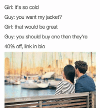 """Instagram, Memes, and Girl: Girl: it's so cold  Guy: you want my jacket?  Girl: that would be great  Guy: you should buy one then they're  40% off, link in bio  baptain brunch Typical """"Instagram model""""."""