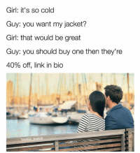 Memes, Girl, and Link: Girl: it's so cold  Guy: you want my jacket?  Girl: that would be great  Guy: you should buy one then they're  40% off, link in bio  baptain brunch