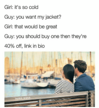 Girl, Link, and Cold: Girl: it's so cold  Guy: you want my jacket?  Girl: that would be great  Guy: you should buy one then they're  40% off, link in bio  baptain brunch