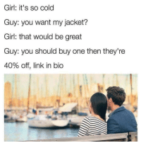Girl, Link, and Cold: Girl: it's so cold  Guy: you want my jacket?  Girl: that would be great  Guy: you should buy one then they're  40% off, link in bio