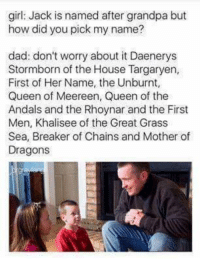 Dad, Queen, and Grandpa: girl: Jack is named after grandpa but  how did you pick my name?  dad: don't worry about it Daenerys  Stormborn of the House Targaryen,  First of Her Name, the Unburnt,  Queen of Meereen, Queen of the  Andals and the Rhoynar and the First  Men, Khalisee of the Great Grass  Sea, Breaker of Chains and Mother of  Dragons https://t.co/maueNArFbt