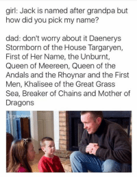 Memes, Queen, and Grandpa: girl: Jack is named after grandpa but  how did you pick my name?  dad: don't worry about it Daenerys  Stormborn of the House Targaryen,  First of Her Name, the Unburnt,  Queen of Meereen, Queen of the  Andals and the Rhoynar and the First  Men, Khalisee of the Great Grass  Sea, Breaker of Chains and Mother of  Dragons ~arya~
