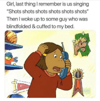 "Singing, Girl, and Girl Memes: Girl, last thing I remember is us singing  ""Shots shots shots shots shots shots""  Then I woke up to some guy who was  blindfolded & cuffed to my bed.  @mzlightsk  in If i had a nickel..."