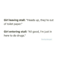"""Drugs, Girl, and Good: Girl leaving stall: """"Heads up, they're out  of toilet paper""""  Girl entering stall: """"All good, I'm just in  here to do drugs.""""  Ooverheardnewyork"""