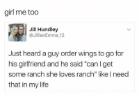 "Bro. Bro?: girl me too  Jill Hundley  Jillian Emma 12  Just heard a guy order wings to go for  his girlfriend and he said ""can I get  some ranch she loves ranch"" like I need  that in my life Bro. Bro?"