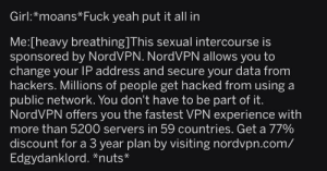Youtubers during sex: Girl:*moans Fuck yeah put it all in  Me:[heavy breathing]This sexual intercourse is  sponsored by NordVPN. NordVPN allows you to  change your IP address and secure your data from  hackers. Millions of people get hacked from using a  public network. You don't have to be part of it.  NordVPN offers you the fastest VPN experience with  more than 5200 servers in 59 countries. Get a 77%  discount for a 3 year plan by visiting nordvpn.com/  Edgydanklord. *nuts* Youtubers during sex