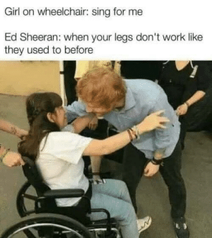 This shouldn't be funny but it is.: Girl on wheelchair: sing for me  Ed Sheeran: when your legs don't work like  they used to before This shouldn't be funny but it is.