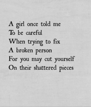 shattered: girl once told me  To be careful  When trying to fix  A broken person  For you may cut yourself  On their shattered pieces