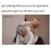 Grandma, Life Alert, and Cunt: girl: playing with you is so fun grandma  grandma: get my Life Alert you cunt  drgrayfang @drgrayfang is doing free mammograms