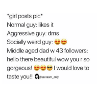 "Beautiful, Dad, and Funny: ""girl posts pic*  Normal guy: likes it  Aggressive guy: dm:s  Socially weird guy:  Middle aged dad w 43 followers:  hello there beautiful wow you r so  gorgeous! I would love to  taste you! Aesarcasm,.onby (via twitter-nnck_0rzel)"