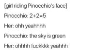 Girl, Her, and Pinocchio: [girl riding Pinocchio's face]  Pinocchio: 2+2-5  Her: ohh yeahhhh  Pinocchio: the sky is green  Her: ohhhh fuckkkk yeahhh