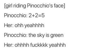 Dank, Memes, and Target: [girl riding Pinocchio's face]  Pinocchio: 2+2-5  Her: ohh yeahhhh  Pinocchio: the sky is green  Her: ohhhh fuckkkk yeahhh *The nose is short.* by bra_hmin MORE MEMES