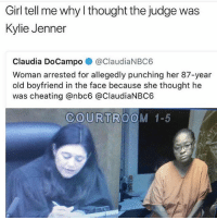 Cheating, Funny, and Kylie Jenner: Girl tell me why I thought the judge was  Kylie Jenner  Claudia DoCampo @ClaudiaNBC6  Woman arrested for allegedly punching her 87-year  old boyfriend in the face because she thought he  was cheating @nbc6 @ClaudiaNBC6  COURTROOM 1-5 She think she slick • 👉Follow me @no_chillbruh for more