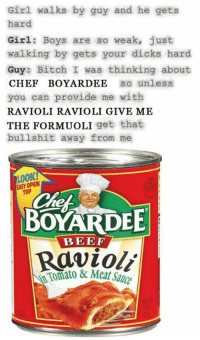 ravioli: Girl walks by guy and he gets  hard  Girl Boys are so weak, just  walking by gets your dicks hard  Guy  Bitch I was thinking about  CHEF BOY ARDEE  So unless  you can provide me with  RAVIOLI RAVIOLI GIVE ME  THE FORMUOLI get that  bullshit away from me  EASY OPEN  TOP  BEEF  Ravioli