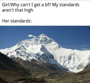 Everest: Girl:Why can't I get a bf? My standards  aren't that high  Her standards: Everest