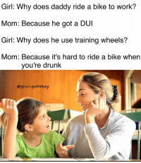 Dad, Drunk, and Gucci: Girl: Why does daddy ride a bike to work?  Mom: Because he got a DUI  Girl: Why does he use training wheels'?  Mom: Because it's hard to ride a bike when  you're drunk  @gucci.gameboy Me as a dad 👀👀👀