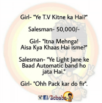 "Memes, Girl, and Band: Girl- ""Ye T.V Kitne ka Hai?""  Salesman 50,000/-  Girl- ""Itna Mehnga!  Aisa Kya Khaas Hai isme?  Salesman-""Ye Light Jane ke  Baad Automatic band ho  jata Hai.""  Girl- ""Ohh Pack kar do fir"".  /Bcbaba Ye Ladkiya Nahi Sudhrengi.. bcbaba sorryshaktimaan"