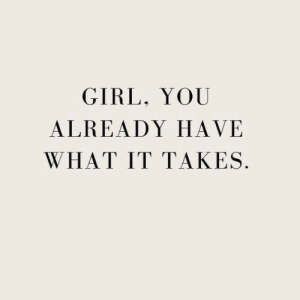Have What It Takes: GIRL, YOU  ALREADY HAVE  WHAT IT TAKES