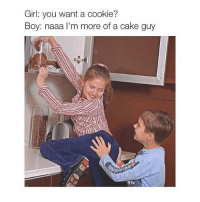 Cookies, Girls, and Cake: Girl: you want a cookie?  Boy: naaa I'm more of a cake guy
