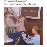 Bae, Memes, and Cake: Girl: you want a cookie?  Boy: naaa I'm more of a cake guy  @WastedVinez 😂😂 tag bae