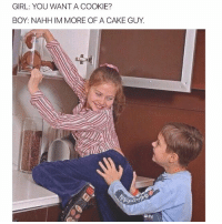 Memes, Cake, and Girl: GIRL: YOU WANT A COOKIE?  BOY: NAHHIM MORE OF A CAKE GUY. 😂😂😂😂😂😂