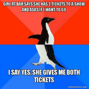 Roller coaster ride.: GIRLAT BAR SAYS SHE HAS 2TICKETS TOASHOW  ANDASKSIFWANT TO GO  I SAY YES,SHE GIVES ME BOTH  TICKETS  makeameme.org Roller coaster ride.