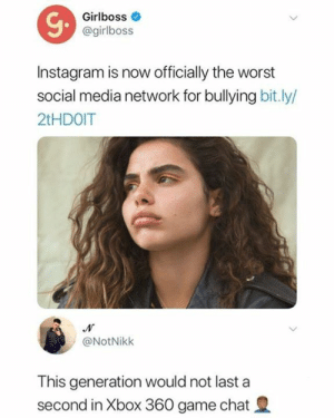 Xbox 360: Girlboss  @girlboss  Instagram is now officially the worst  social media network for bullying bit.ly/  2tHDOIT  @NotNikk  This generation would not last a  second in Xbox 360 game chat