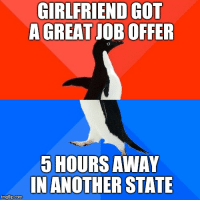 great job: GIRLFRIEND GOT  A GREAT JOB OFFER  5 HOURS AWAY  IN ANOTHER STATE  imgfilp.com